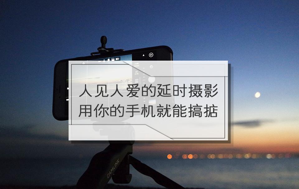 人见人爱的延时摄影,用你的手机就能搞掂